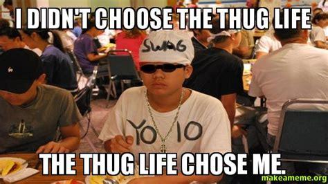 Meme Chose - i didn t choose the thug life the thug life chose me