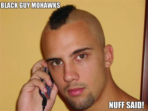 Date A Black Guy They Said Meme - black guy mohawks nuff said blackguy mohawks quickmeme