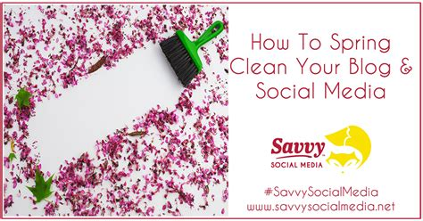 how to spring clean how to spring clean your blog social media savvy