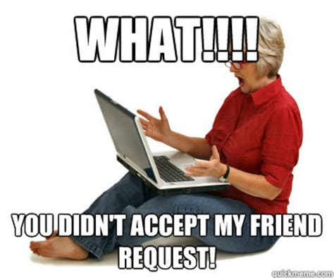 Friend Request Meme - what you didn t accept my friend request facebook