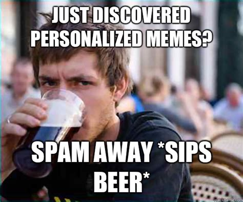 Lazy College Senior Meme Generator - just discovered personalized memes spam away sips beer