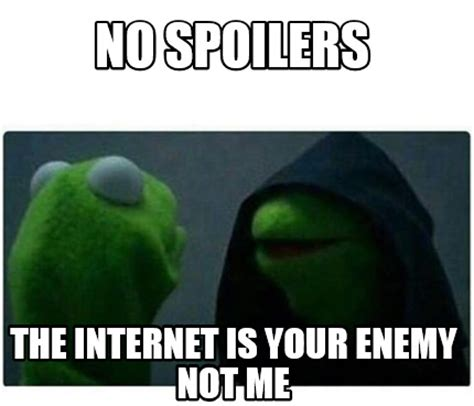 No Internet Meme - meme creator no spoilers the internet is your enemy not