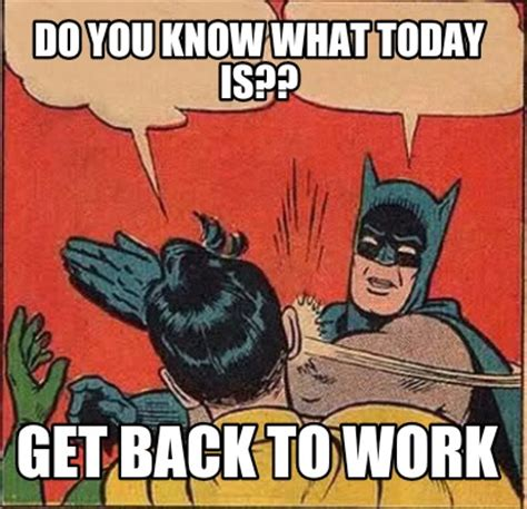 Get Back To Work Meme - meme creator do you know what today is get back to