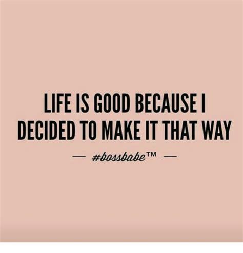 life  good   decided