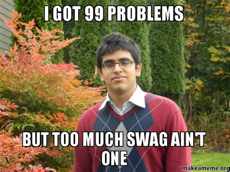 Too Much Swag Meme - i got 99 problems but too much swag ain t one make a meme