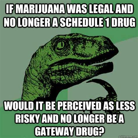marijuana no longer a 4 if marijuana was and no longer a schedule 1 would it be perceived as less risky and