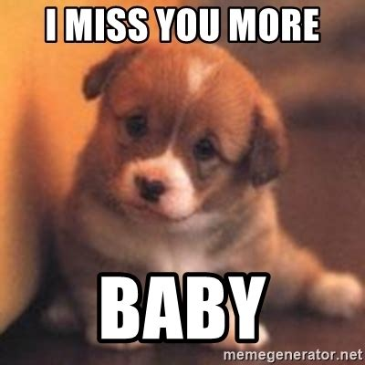 Miss You Meme - i miss you more baby cute puppy meme generator