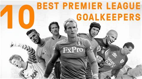 epl goalkeepers the 10 best goalkeepers in premier league history