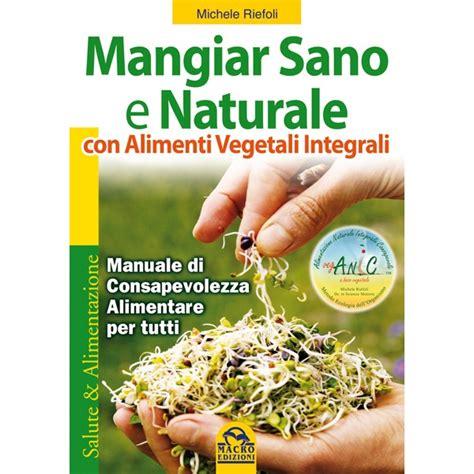 libri alimentazione vegana mangiar sano e naturale il nuovo libro sull alimentazione