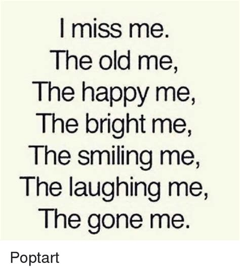 Me Me Me Me Me Me Me Me Me - miss me the old me the happy me the bright me the smiling