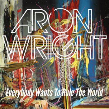 rule the world testo everybody wants to rule the world testo aron wright