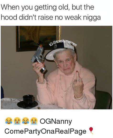 when you getting old but the hood didn t raise no weak