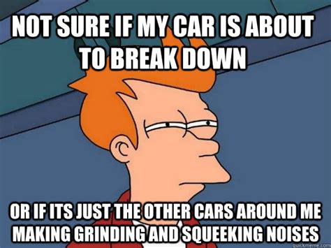 Breaking Down Meme - not sure if my car is about to break down or if its just