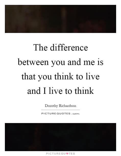 between me and you the difference between you and me is that you think to