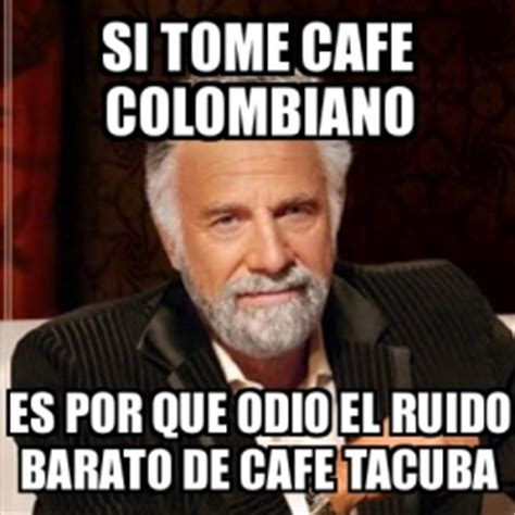 Cafe Memes - meme most interesting man si tome cafe colombiano es por