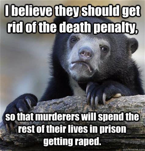 Prison Rape Meme - i believe they should get rid of the death penalty so