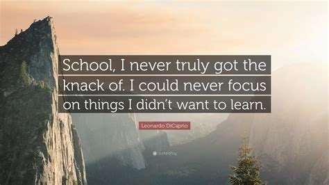 leonardo dicaprio quote school i never truly got the knack of i could never focus on things