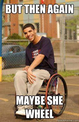 Drake Meme Wheelchair - but then again maybe she wheel drake quickmeme
