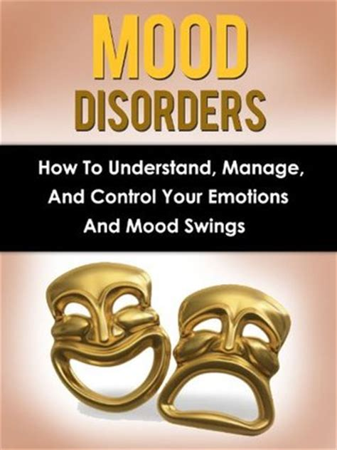 how can i control my mood swings mood disorders how to understand manage and control your