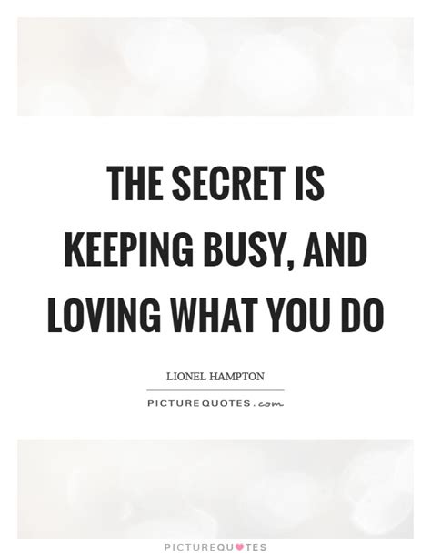 The Secret Keeping the secret is keeping busy and loving what you do