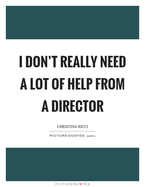 Help No Seriously I Need Help by Director Quotes Director Sayings Director Picture Quotes