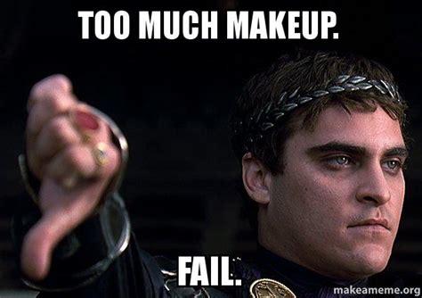 Too Much Makeup Meme - too much makeup fail downvoting roman make a meme