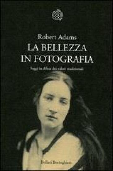 la bellezza in fotografia saggi in difesa dei valori tradizionali robert adams libro