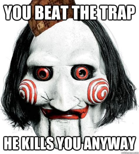 Saw Meme - you beat the trap he kills you anyway scumbag saw