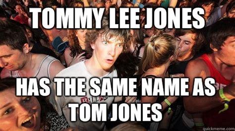 Tommy Lee Jones Meme - tommy lee jones has the same name as tom jones sudden