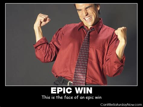 Epic Win can it be saturday now epic win