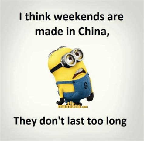 Made Meme - i think weekends are made in china they don t last too