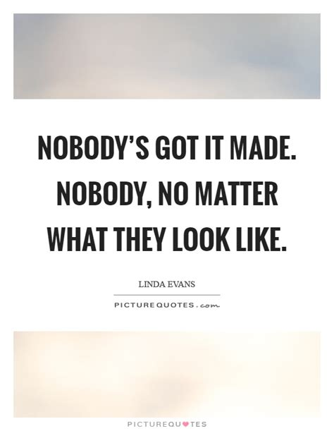 no matter what they nobody s got it made nobody no matter what they look