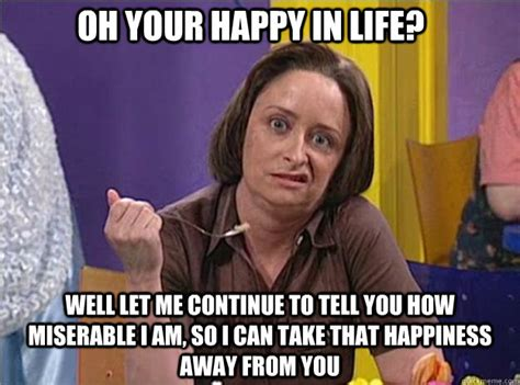 Debbie Downer Meme - oh your happy in life well let me continue to tell you
