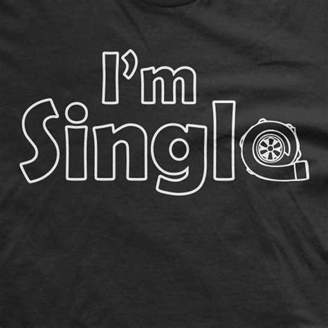 Tshirt Im Single i m single t shirt jdm car shirt order t shirts