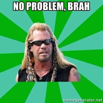 No Problem Meme - no problem brah dog the bounty hunter meme generator