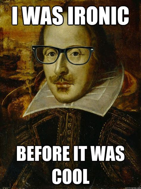 Shakespeare Meme - i was ironic before it was cool hipster shakespeare