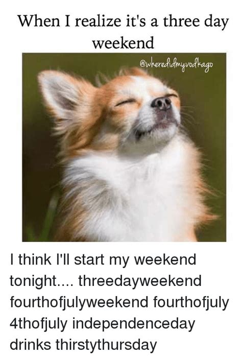 3 Day Weekend Meme - when i realize it s a three day weekend i think i ll start