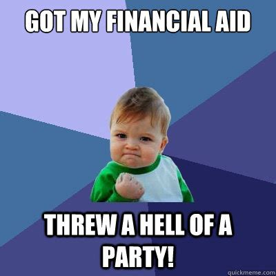 Financial Aid Meme - got my financial aid threw a hell of a party success