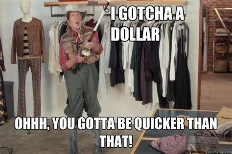 You Gotta Be Quicker Than That Meme - i got you a dollar state farm meme