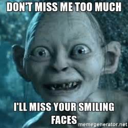 Miss Me Meme - don t miss me too much i ll miss your smiling faces my
