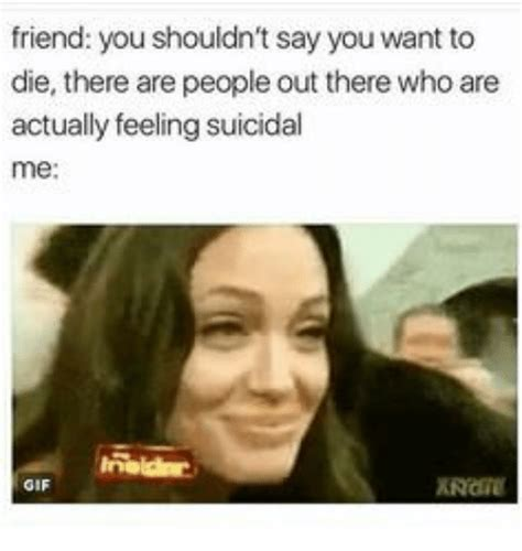 Who Are You Meme - friend you shouldn t say you want to die there are people