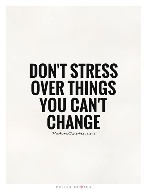 Don T Get Stressed Over What You Can T Control - don t stress over things you can t change picture quotes