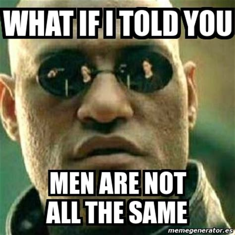 Not All Men Meme - meme what if i told you what if i told you men are not