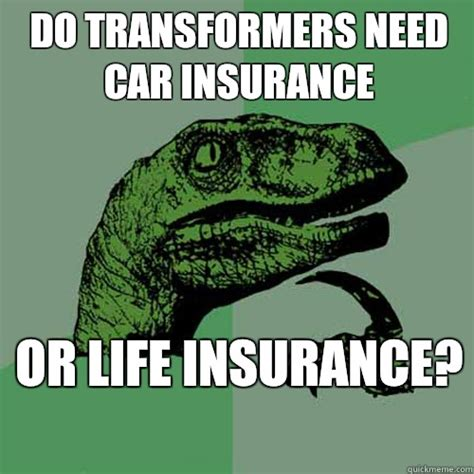 Car Insurance Meme - do transformers need car insurance or life insurance