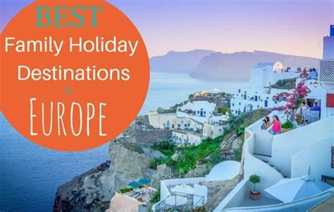 best holidays 9 best family destinations in europe family