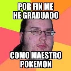 memes graciosos de graduados meme friki por fin me he graduado como maestro pokemon