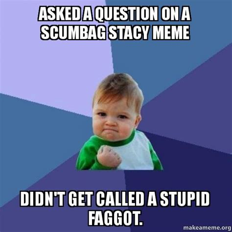 Stacey Meme - asked a question on a scumbag stacy meme didn t get called