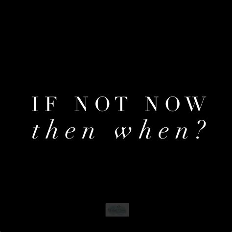 If Not For The if not now then when success strategies