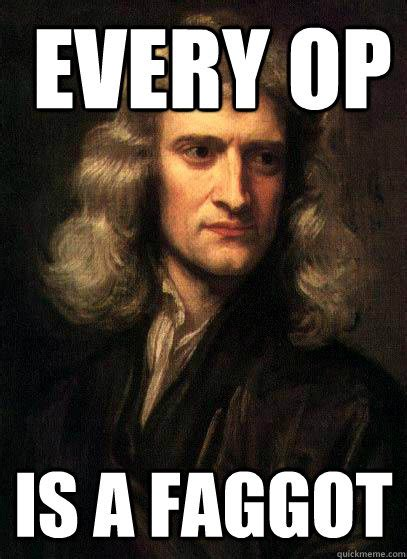 Op Meme - every op is a faggot sir isaac newton quickmeme