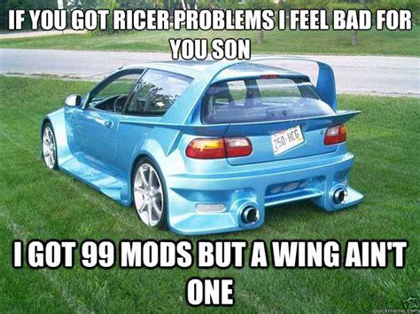 Ricer Memes - if you got ricer problems i feel bad for you son i got 99